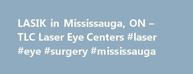LASIK in Mississauga, ON – TLC Laser Eye Centers #laser #eye #surgery #mississauga http://pakistan.nef2.com/lasik-in-mississauga-on-tlc-laser-eye-centers-laser-eye-surgery-mississauga/  # TLC LASIK MISSISSAUGA Mississauga Laser Eye Surgery Are you dealing with near-sightedness, far-sightedness, or astigmatism and tired of vision problems interfering with your daily life? LASIK vision correction offers a better path, and you won t have to travel far to find an experienced LASIK surgeon. Learn…