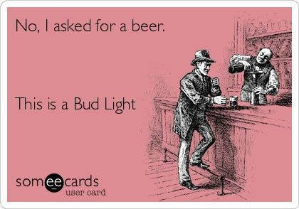 Dude !!! I asked for a beer. This is a Light beer.