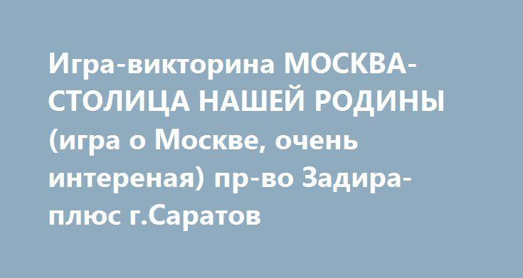 Игра-викторина МОСКВА-СТОЛИЦА НАШЕЙ РОДИНЫ (игра о Москве, очень интереная) пр-во Задира-плюс г.Саратов http://ooo-katalog.ru/products/23854-igra-viktorina-moskva-stolica-nashej-rodiny-igra-o-moskve-oc  Игра-викторина МОСКВА-СТОЛИЦА НАШЕЙ РОДИНЫ (игра о Москве, очень интереная) пр-во Задира-плюс г.Саратов со скидкой 177 рублей. Подробнее о предложении на странице: http://ooo-katalog.ru/products/23854-igra-viktorina-moskva-stolica-nashej-rodiny-igra-o-moskve-oc