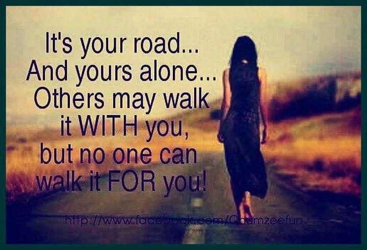 """"""" E' la tua strada... e solo tua... altri possono camminare insieme a te, ma nessuno può camminare per te! """""""