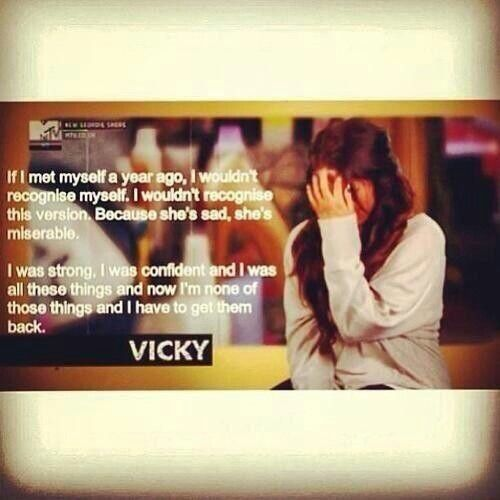 """If I met myself a year ago, I wouldn't recognize myself. I wouldn't recognize this version. Because she's sad, she's miserable."" - Vicky, Geordie Shore"