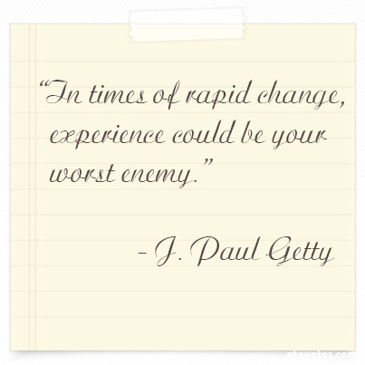 """""""In times of rapid change, experience could be your worst enemy."""" - J. Paul Getty"""
