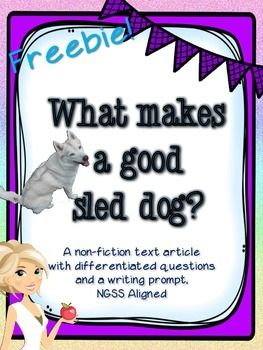 Do your students need practice locating evidence in non-fiction text?Check out this fun freebie about the special adaptations that dogs need to be sled dogs.Includes:1 non-fiction article about sled dogs,1 set of questions (3 differentiated versions), & 2 writing prompts (1 non-fiction opinion, 1 fiction narrative)