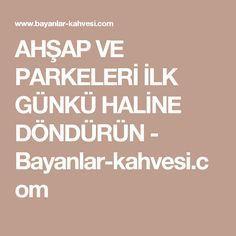 AHŞAP VE PARKELERİ İLK GÜNKÜ HALİNE DÖNDÜRÜN - Bayanlar-kahvesi.com