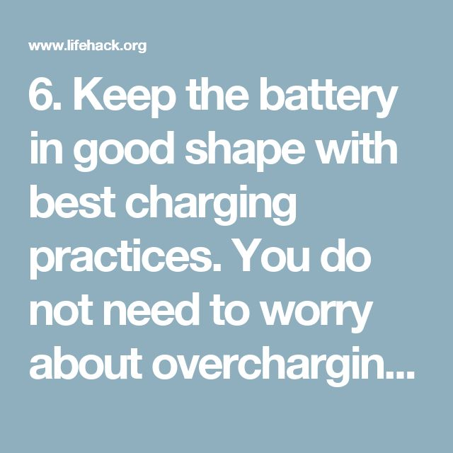 6. Keep the battery in good shape with best charging practices.  You do not need to worry about overcharging your battery by leaving it hooked up for an extended period of time. However, even though that myth is incorrect, there are some things you probably do daily that are damaging the phone's battery and reducing its overall lifespan.  The single most important thing you can do to get the most out of your smartphone is to put it on the charger when it reaches a battery life of 75…