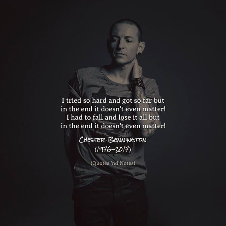 I tried so hard and got so far but in the end it doesn't even matter! I had to fall and lose it all but in the end it doesn't even matter!  Chester Bennington (1976-2017) via (http://ift.tt/2uGDKST)