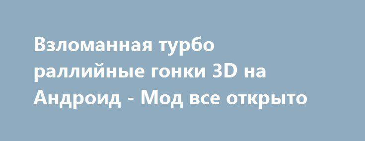 Взломанная турбо раллийные гонки 3D на Андроид - Мод все открыто http://android-gamerz.ru/1188-vzlomannaya-turbo-ralliynye-gonki-3d-na-android-mod-vse-otkryto.html