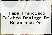 http://tecnoautos.com/wp-content/uploads/imagenes/tendencias/thumbs/papa-francisco-celebra-domingo-de-resurreccion.jpg Domingo De Resurreccion. Papa Francisco celebra Domingo de Resurrección, Enlaces, Imágenes, Videos y Tweets - http://tecnoautos.com/actualidad/domingo-de-resurreccion-papa-francisco-celebra-domingo-de-resurreccion/