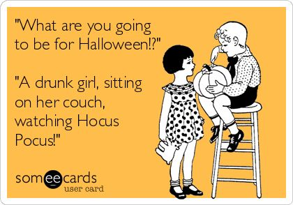 """""""What are you going to be for Halloween!?""""  """"A drunk girl, sitting on her couch, watching Hocus Pocus!"""""""