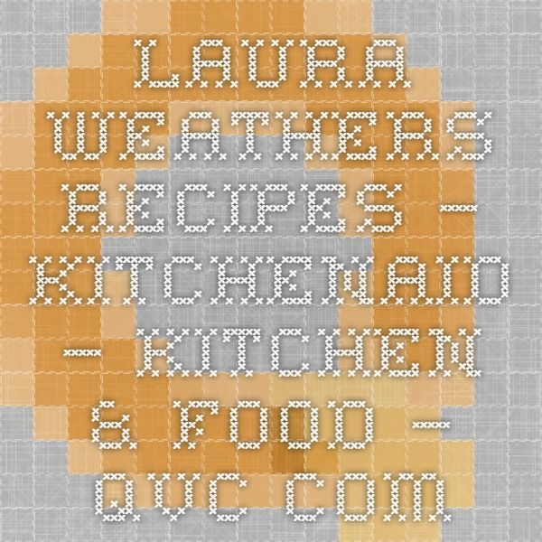 Laura Weathers Recipes — KitchenAid — Kitchen & Food — QVC.com