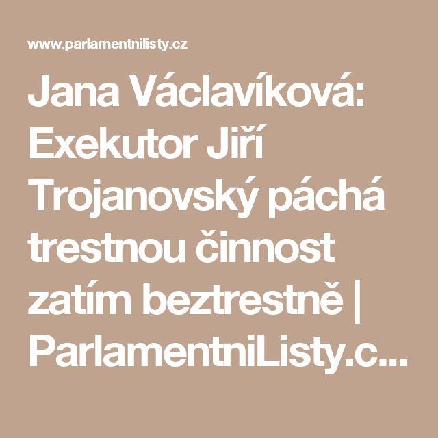 Jana Václavíková: Exekutor Jiří Trojanovský páchá trestnou činnost zatím beztrestně | ParlamentniListy.cz – politika ze všech stran