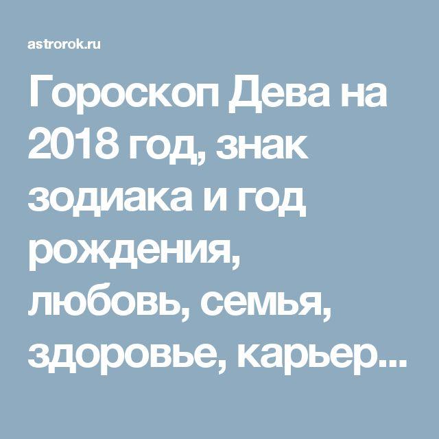Гороскоп Дева на 2018 год, знак зодиака и год рождения, любовь, семья, здоровье, карьера, финансы