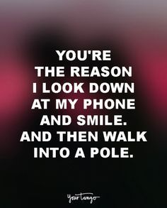 This has happened with me once... But you're always the reason I look down at my phone and smile!! B!!