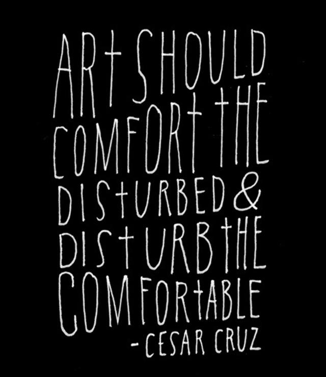 """""""Art should disturb the comfortable & comfort the disturbed"""". Cesar Cruz #art #quote #disturb"""