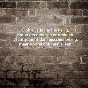 Ook al is je hart je heilig, bouw geen muren er omheen. Want je bent dan misschien veilig, maar vooral ook heel alleen.