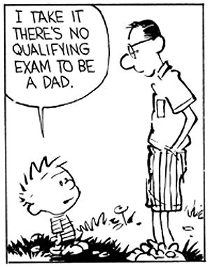 Calvin and Hobbes - I take it there's no qualifying exam to be a Dad.  (nope)