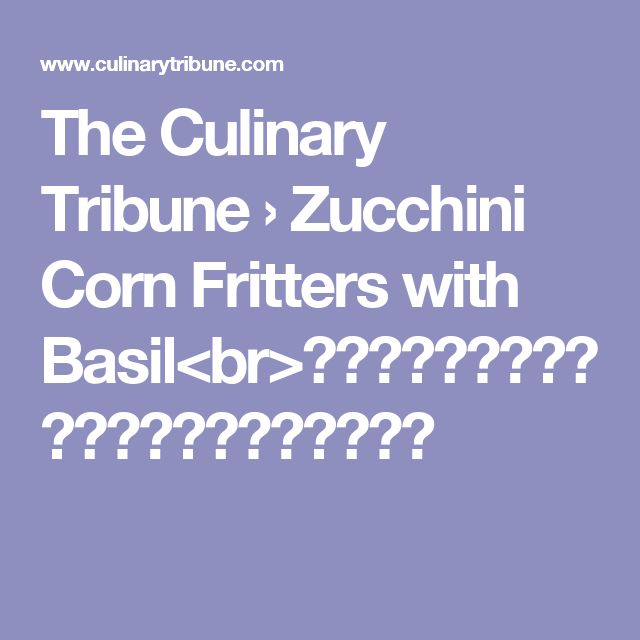 The Culinary Tribune › Zucchini Corn Fritters with Basil<br>ズッキーニとコーンのフリッター、バジル入り