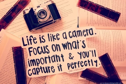 life is like a camera. Focus on what´s important and you´ll capture it perfectly