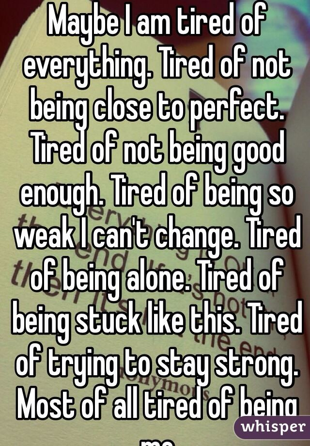 Maybe I Am Tired Of Everything Tired Of Not Being Close To Perfect