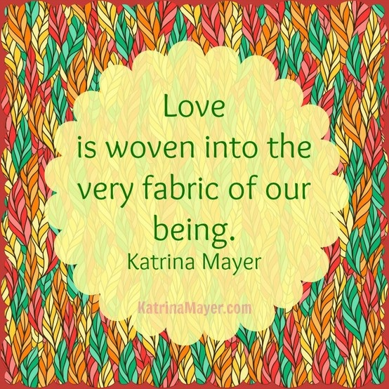 High Quality Love Is Woven Into The Very Fabric Of Our Being. Katrina Mayer · Love QuotesInspiring  ...