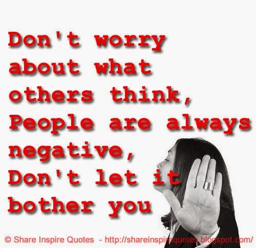 Don't worry about what others think, People are always negative, Don't let it bother you  #Life #lifelessons #lifeadvice #lifequotes #quotesonlife #lifequotesandsayings #worry #think #people #negative #bother #shareinspirequotes #share #inspire #quotes #whatsapp