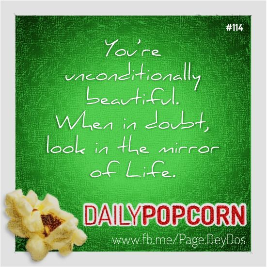 """APR24: """"You are unconditionally beautiful. When in doubt, look in the mirror of Life."""" #DailyPopcorn #DeyDos  Your inbox wants Daily Popcorn.  Get them here: http://eepurl.com/KrXdj"""