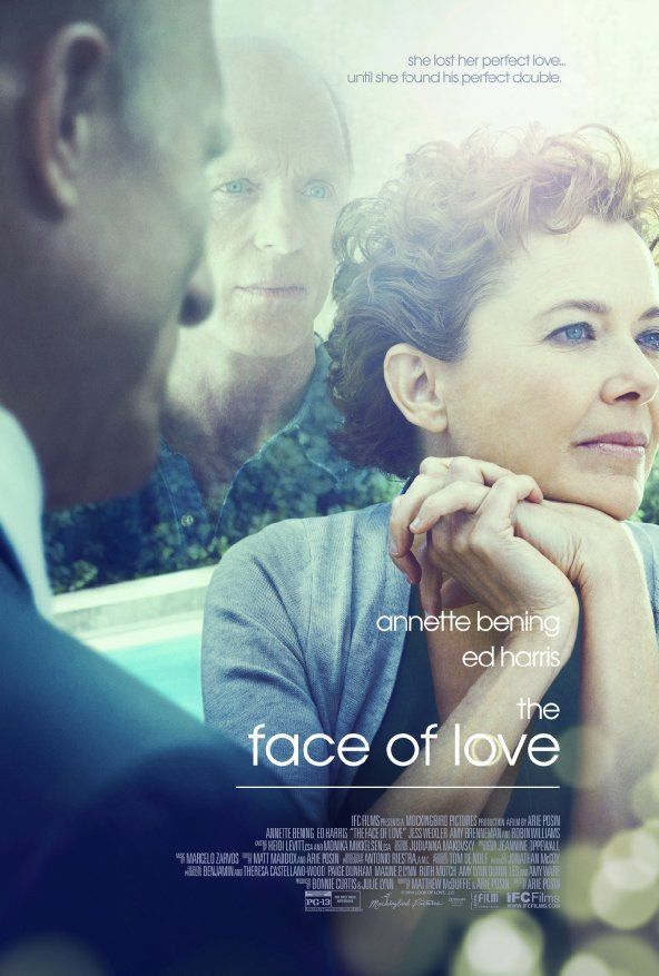The Face of Love, starring Annette Bening and Ed Harris (2013). Years after the death of her husband Garrett, Nikki begins a romance with Tom, a great guy who looks almost exactly like Garrett. As their relationship unfolds, fate seems to be delivering Nikki both a new start and a second chance. A touching love story with two fine actors, and Robin Williams is in a supporting role.