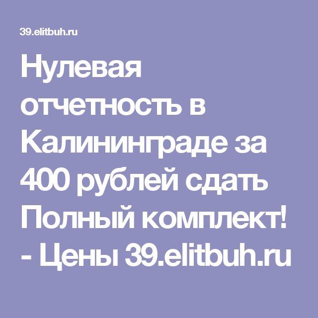Нулевая отчетность в Калининграде за 400 рублей сдать Полный комплект! - Цены 39.elitbuh.ru