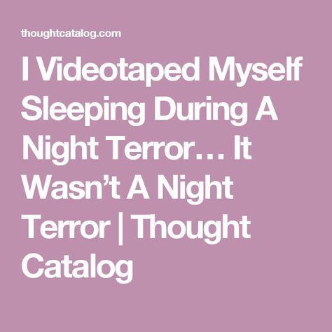 I Videotaped Myself Sleeping During A Night Terror… It Wasn't A Night Terror | Thought Catalog