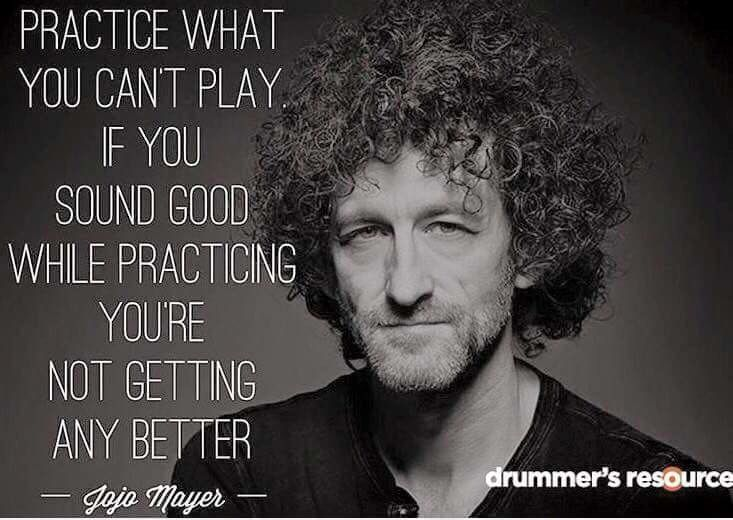 """Practice what you can't play. If you sound good while practicing you're not getting any better."" Jojo Mayer"