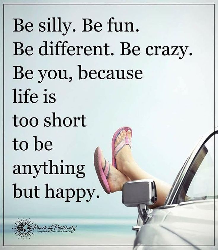 'Be silly. Be fun. Be different. Be crazy. Be you, because life is too short to be anything but…'