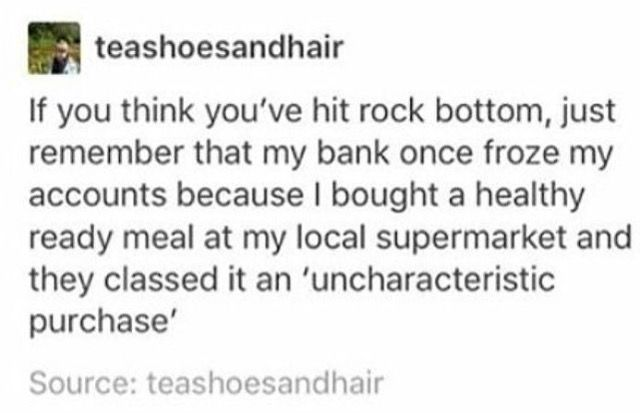 Haha. My bank once froze my account because they thought I had died...??? It was all very strange and no one knew why it happened.
