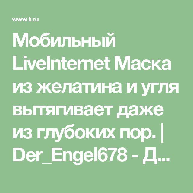 Мобильный LiveInternet Маска из желатина и угля вытягивает даже из глубоких пор.   Der_Engel678 - Дневник Der_Engel678  