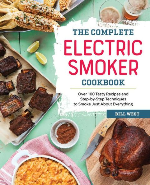 The Complete Electric Smoker Cookbook: Over 100 Tasty Recipes and Step-by-Step Techniques to Smoke J
