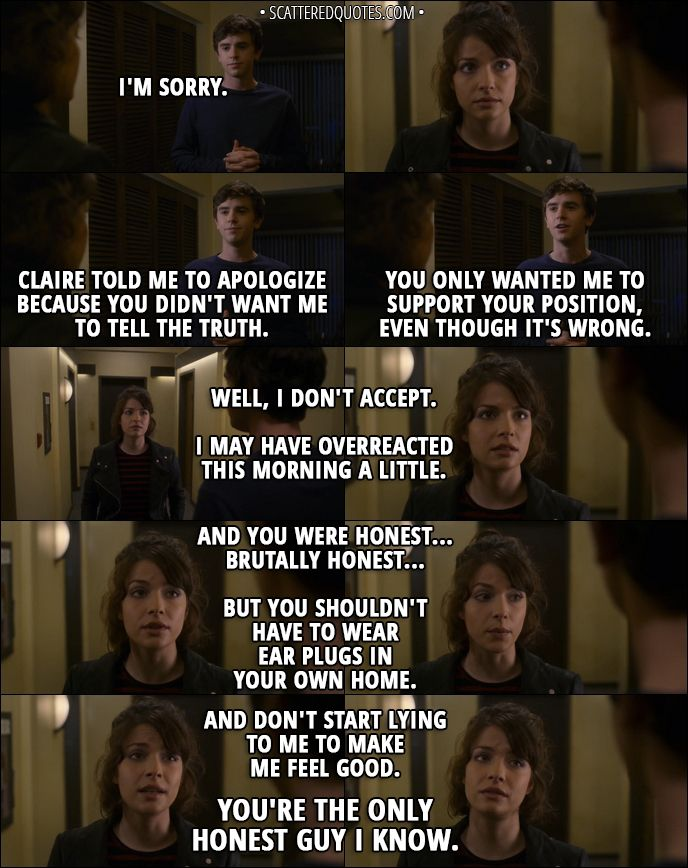 Quote from The Good Doctor 1x08 -  Shaun Murphy: I'm sorry. Claire told me to apologize because you didn't want me to tell the truth. You only wanted me to support your position, even though it's wrong. Lea: Well, I don't accept. I may have overreacted this morning a little. And you were honest... brutally honest... but you shouldn't have to wear ear plugs in your own home. And don't start lying to me to make me feel good. You're the only honest guy I know. │ Shea quotes