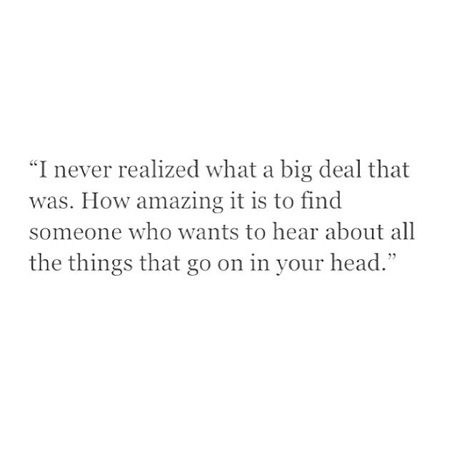 """""""I never realized what a big deal that was. How amazing it is to find someone who wants to hear all the things that go on in your head."""""""