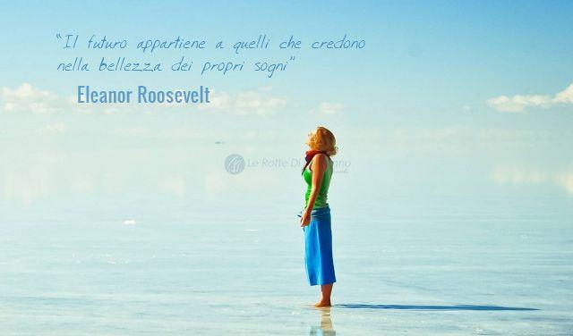 Il futuro appartiene a quelli che credono nella bellezza dei propri sogni Eleanor Roosevelt - www.rottediportolano.com