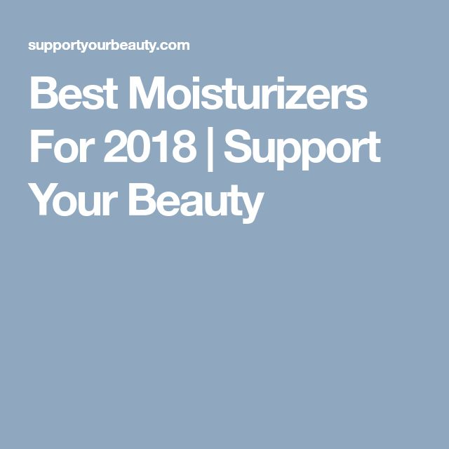 Best Moisturizers For 2018 | Support Your Beauty