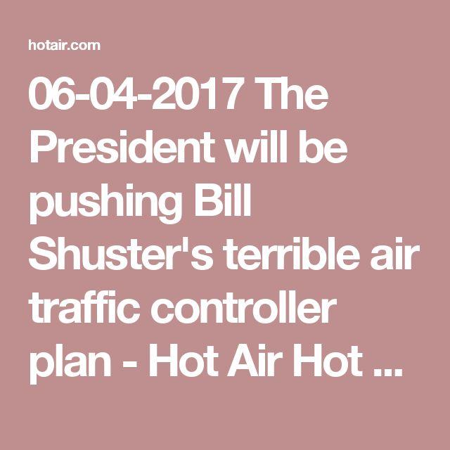 06-04-2017  The President will be pushing Bill Shuster's terrible air traffic controller plan - Hot Air Hot Air