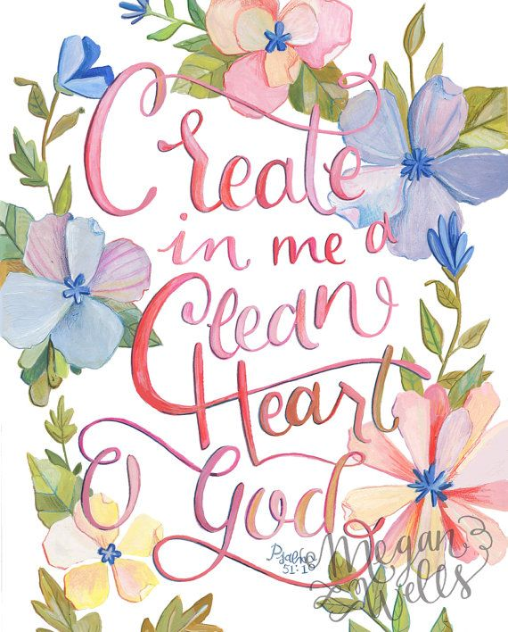 """""""Create in me a pure heart, O God, and renew a steadfast spirit within me. Do not cast me from your presence or take your Holy Spirit from me. Restore to me the joy of your salvation and grant me a willing spirit, to sustain me."""" Psalm 51:10-12 NIV"""