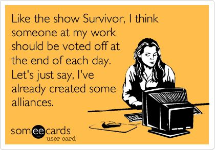 Like the show Survivor, I think someone at my work should be voted off at the end of each day. Let's just say, I've already created some alliances.