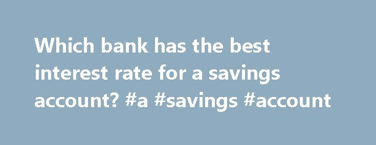 Which bank has the best interest rate for a savings account? #a #savings #account http://savings.remmont.com/which-bank-has-the-best-interest-rate-for-a-savings-account-a-savings-account/  Which bank has the best interest rate for a savings account? I m looking to...