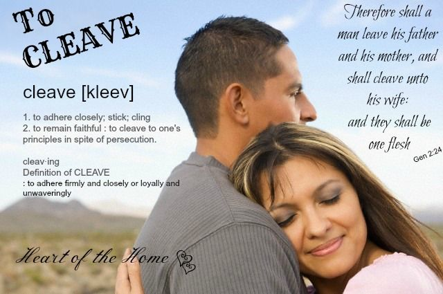To Cleave...Genesis 2:24 If either spouse fails to both leave and cleave, problems will result in a marriage. If spouses refuse to truly leave their parents, conflict and stress result. Leaving your parents does not mean ignoring them or not spending any time with them. Leaving your parents means recognizing that your marriage created a new family and that this new family must be a higher priority than your previous family.  http://www.gotquestions.org/leave-and-cleave.html#ixzz2cXukh14L