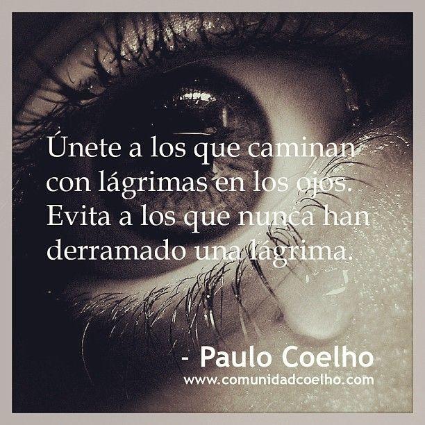"""""""Únete a los que caminan con lágrimas en los ojos. Evita a los que nunca han derramado una lágrima"""""""