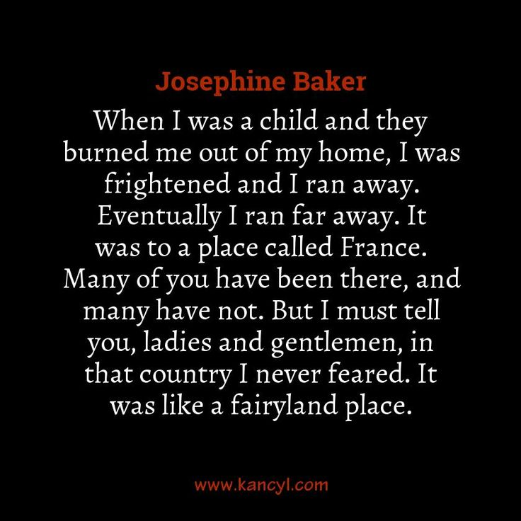 """""""When I was a child and they burned me out of my home, I was frightened and I ran away. Eventually I ran far away. It was to a place called France. Many of you have been there, and many have not. But I must tell you, ladies and gentlemen, in that country I never feared. It was like a fairyland place."""", Josephine Baker"""