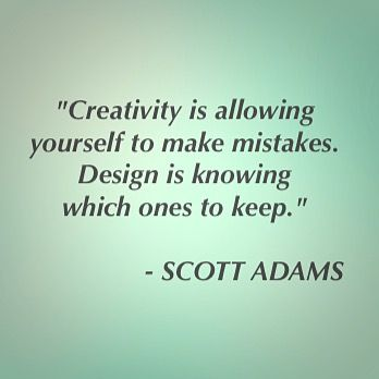 """Creativity is allowing yourself to make mistakes. Design is knowing which ones to keep."" ~Scott Adams"