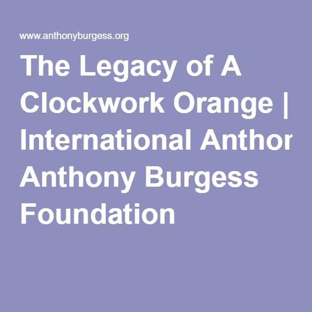 best anthony burgess ideas clockwork orange  the legacy of a clockwork orange international anthony burgess foundation