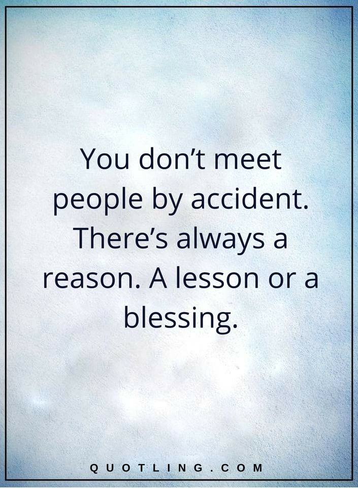 life lessons you don't meet people by accident. There's always a reason. A lesson or a blessing.