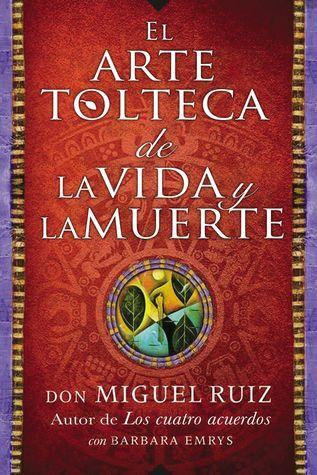 El arte tolteca de la vida y la muerte (The Toltec Art of Life and Death - Spanish Edition)