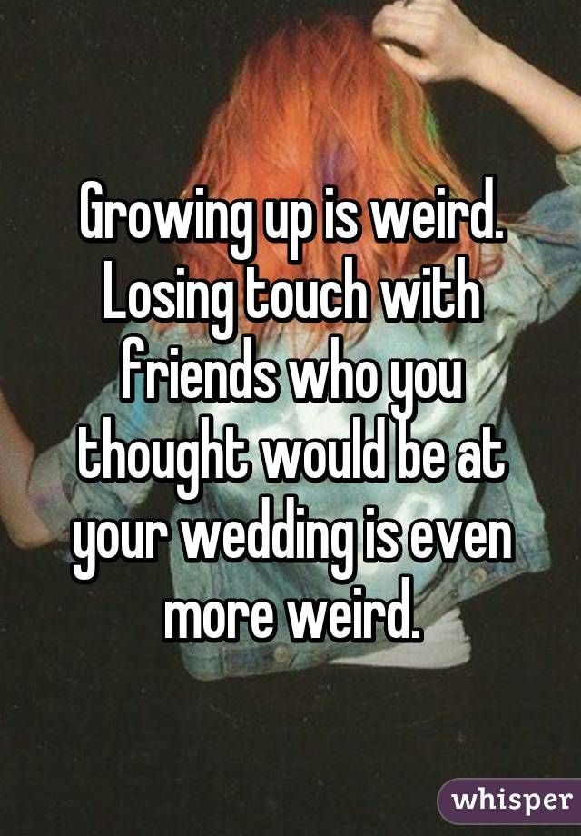Losing Friends After Marriage Quotes: Growing Up Is Weird. Losing Touch With Friends Who You